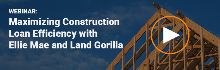 Webinar - Maximizing Construction Loan Efficiency with Ellie Mae and Land Gorilla